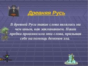 Древняя Русь В древней Руси такие слова являлись ни чем иным, как заклинанием