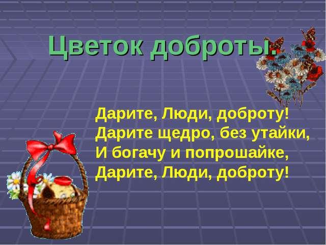 Цветок доброты. Дарите, Люди, доброту! Дарите щедро, без утайки, И богачу и п...