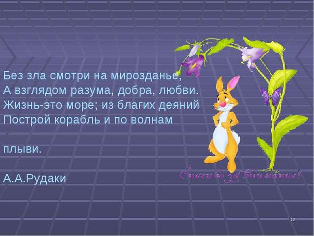 * Без зла смотри на мирозданье, А взглядом разума, добра, любви. Жизнь-это мо...