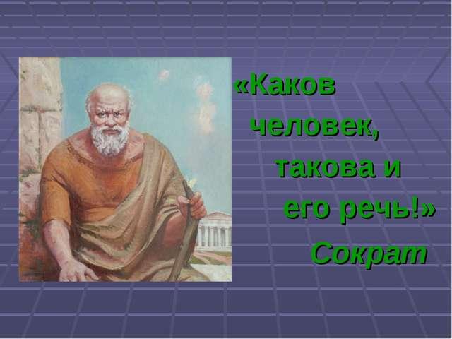 «Каков человек, такова и его речь!» Сократ