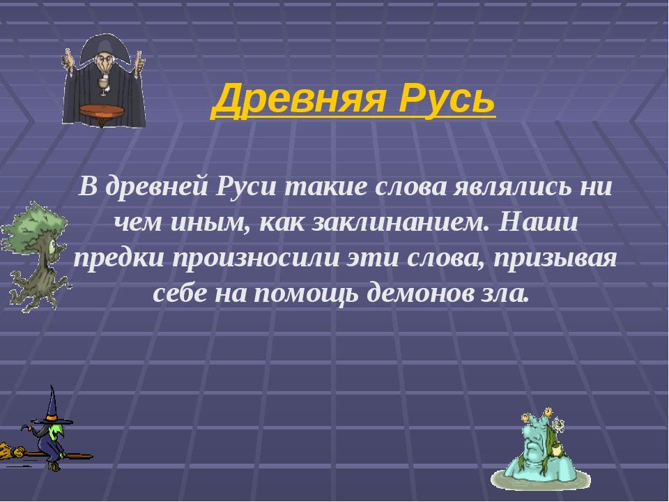 Древняя Русь В древней Руси такие слова являлись ни чем иным, как заклинанием...