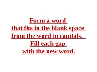 Form a word that fits in the blank space from the word in capitals. Fill each