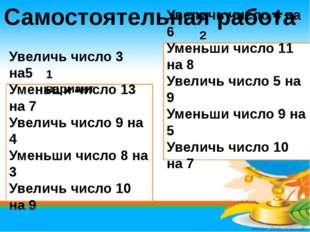 Самостоятельная работа Увеличь число 3 на5 Уменьши число 13 на 7 Увеличь числ
