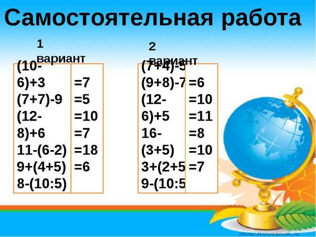 Самостоятельная работа (10-6)+3 (7+7)-9 (12-8)+6 11-(6-2) 9+(4+5) 8-(10:5) =7...