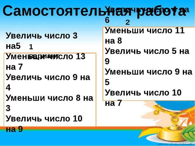 Самостоятельная работа Увеличь число 3 на5 Уменьши число 13 на 7 Увеличь числ...