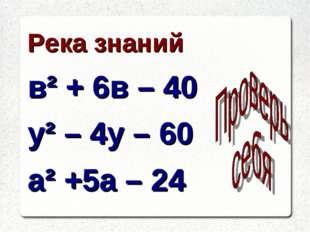 Река знаний в² + 6в – 40 у² – 4у – 60 а² +5а – 24