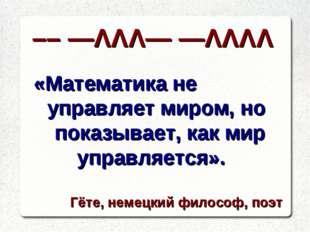 «Математика не управляет миром, но показывает, как мир управляется». Гёте, не