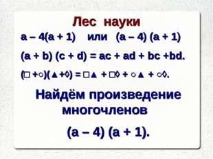 Лес науки а – 4(а + 1) или (а – 4) (а + 1) (a + b) (c + d) = ac + ad + bc +bd