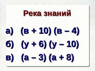 Река знаний а) (в + 10) (в – 4) б) (у + 6) (у – 10) в) (а – 3) (а + 8)