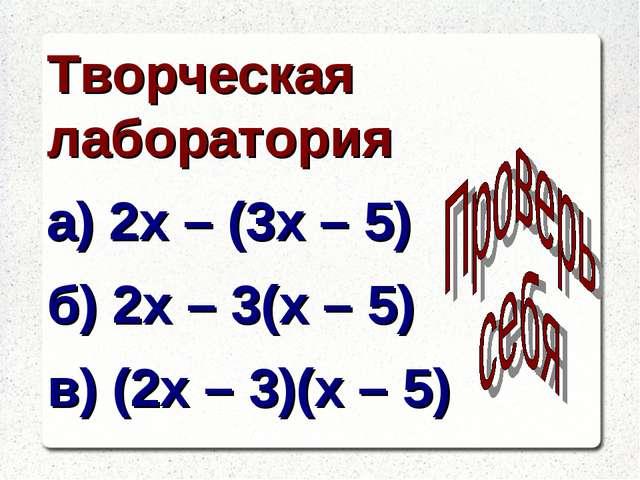 Творческая лаборатория а) 2х – (3х – 5) б) 2х – 3(х – 5) в) (2х – 3)(х – 5)