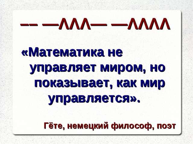 «Математика не управляет миром, но показывает, как мир управляется». Гёте, не...