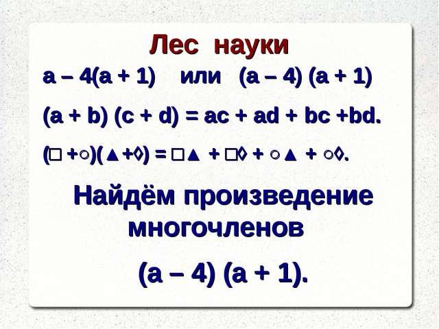 Лес науки а – 4(а + 1) или (а – 4) (а + 1) (a + b) (c + d) = ac + ad + bc +bd...