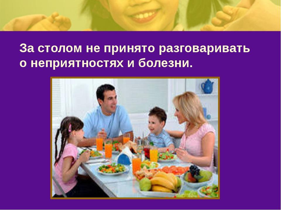 За столом не принято разговаривать о неприятностях и болезни.