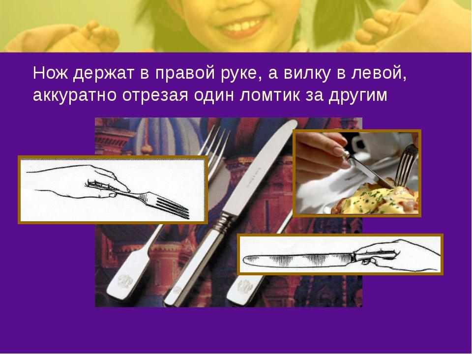 Нож держат в правой руке, а вилку в левой, аккуратно отрезая один ломтик за д...