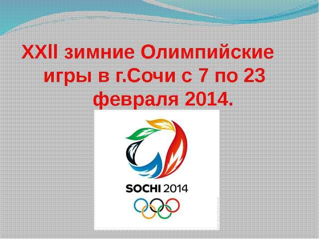 XXll зимние Олимпийские игры в г.Сочи с 7 по 23 февраля 2014.