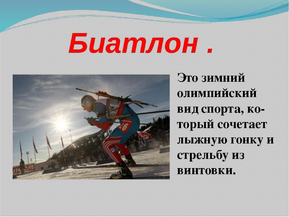 Биатлон . Это зимний олимпийский вид спорта, ко-торый сочетает лыжную гонку...