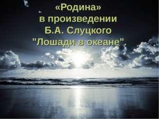 """«Родина» в произведении Б.А. Слуцкого """"Лошади в океане""""."""