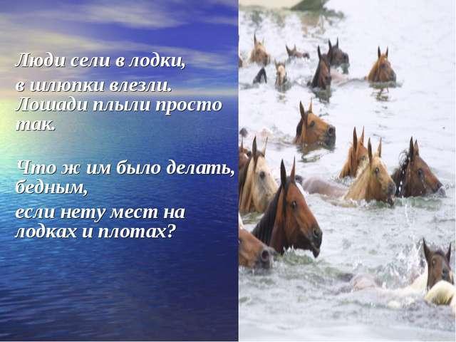 Люди сели в лодки, в шлюпки влезли. Лошади плыли просто так. Что ж им было д...