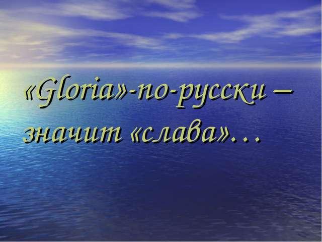 «Gloria»-по-русски –значит «слава»…