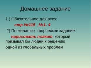 Домашнее задание 1 ) Обязательное для всех: стр.№115 ,№1- 4 2) По желанию тво