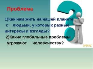 Проблема 1)Как нам жить на нашей планете с людьми, у которых разные интересы