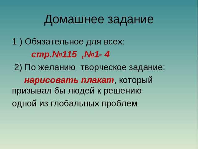 Домашнее задание 1 ) Обязательное для всех: стр.№115 ,№1- 4 2) По желанию тво...