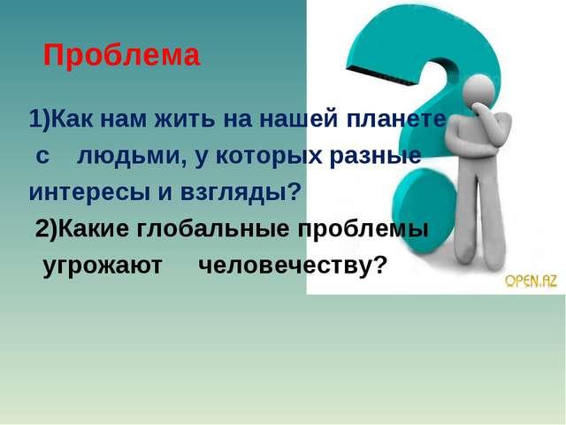 Проблема 1)Как нам жить на нашей планете с людьми, у которых разные интересы...