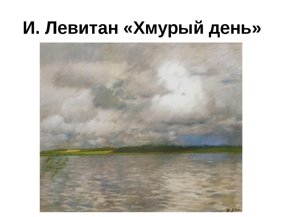 И. Левитан «Хмурый день»