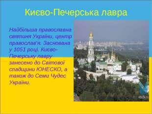Києво-Печерська лавра  Найбільшаправославна святиняУкраїни, центр правосла