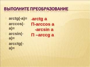 arctg(-a)= arccos(-a)= arcsin(-a)= arcctg(-a)= -arctg a Π-arccos a -arcsin a