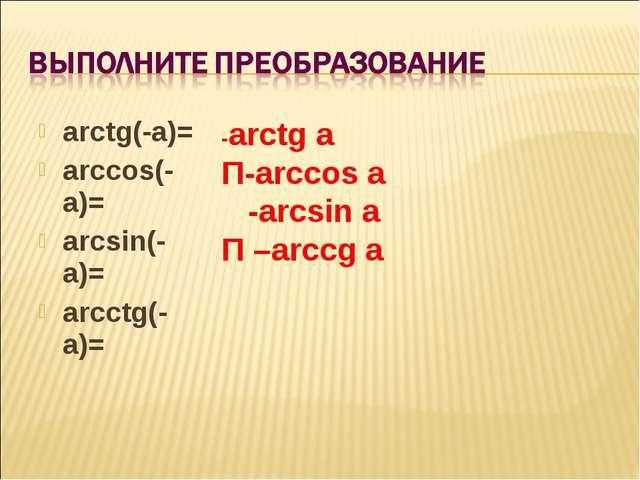 arctg(-a)= arccos(-a)= arcsin(-a)= arcctg(-a)= -arctg a Π-arccos a -arcsin a...