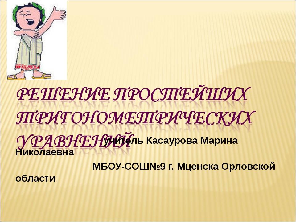 учитель Касаурова Марина Николаевна МБОУ-СОШ№9 г. Мценска Орловской области...