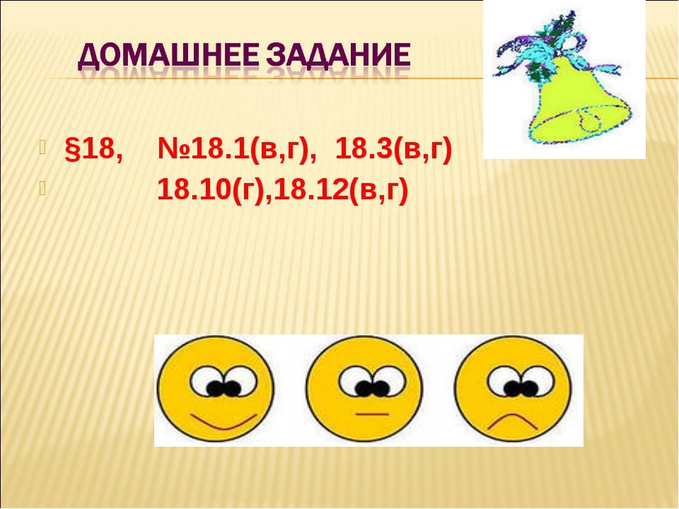 §18, №18.1(в,г), 18.3(в,г) 18.10(г),18.12(в,г)