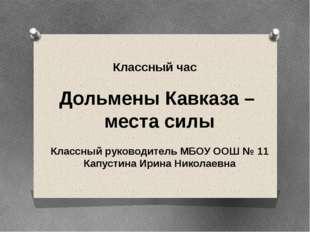Дольмены Кавказа – места силы Классный час Классный руководитель МБОУ ООШ №