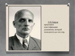 Л.И.Лавров предложил классификация дольменов, которой пользуются до сих пор.