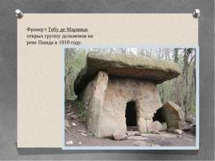 Француз Тебу де Мариньи открыл группу дольменов на реке Пшада в 1818 году.