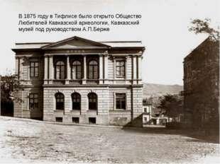 В 1875 году в Тифлисе было открыто Общество Любителей Кавказской археологии,