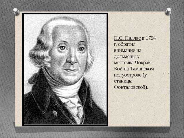 П.С. Паллас в 1794 г. обратил внимание на дольмены у местечка Чокрак-Кой на Т...