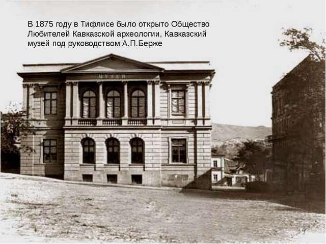 В 1875 году в Тифлисе было открыто Общество Любителей Кавказской археологии,...