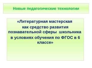 Новые педагогические технологии «Литературная мастерская как средство развити