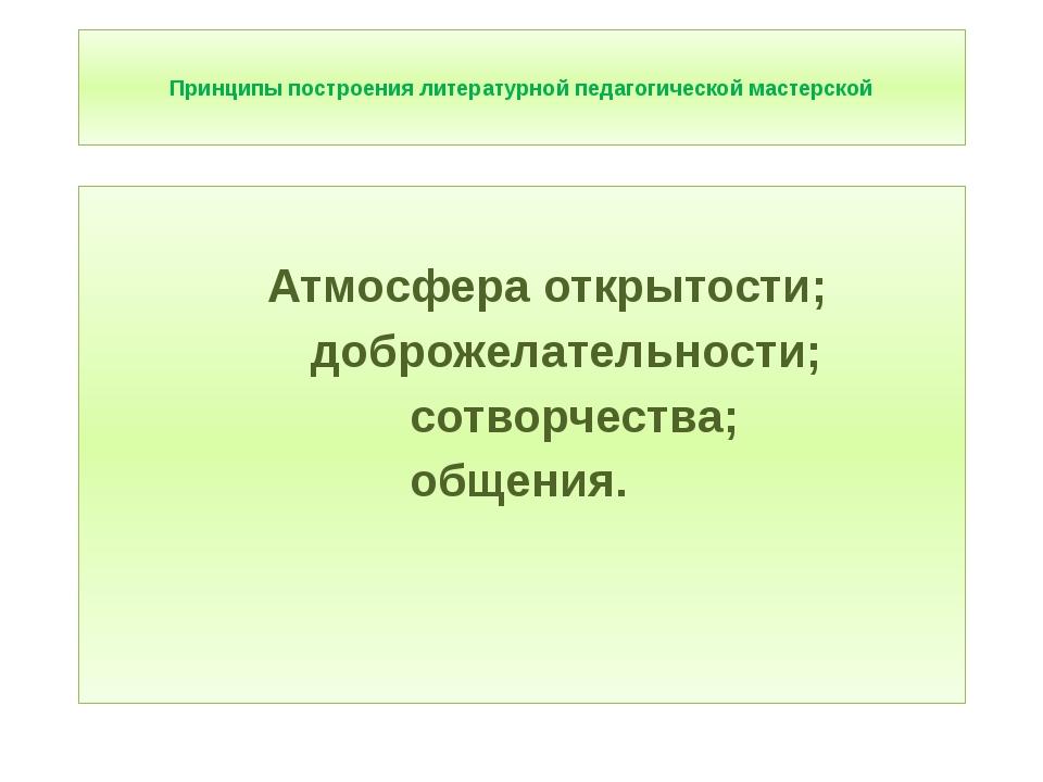 Принципы построения литературной педагогической мастерской Атмосфера открыто...