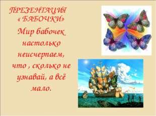 ПРЕЗЕНТАЦИЯ « БАБОЧКИ» Мир бабочек настолько неисчерпаем, что , сколько не уз