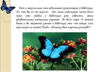 Вот и закончилась эта небольшая презентация о бабочках. То, что вы из неё уз