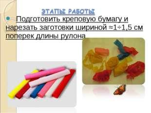 Подготовить креповую бумагу и нарезать заготовки шириной ≈1÷1,5 см поперек д