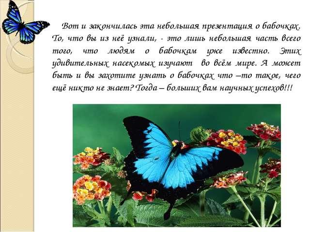 Вот и закончилась эта небольшая презентация о бабочках. То, что вы из неё уз...