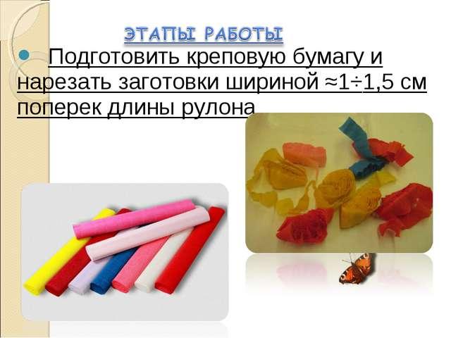 Подготовить креповую бумагу и нарезать заготовки шириной ≈1÷1,5 см поперек д...