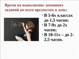 В 5-6х классах до 1,5 часов; В 7-9х до 2х часов; В 10-11х – до 2-2,5 часов.