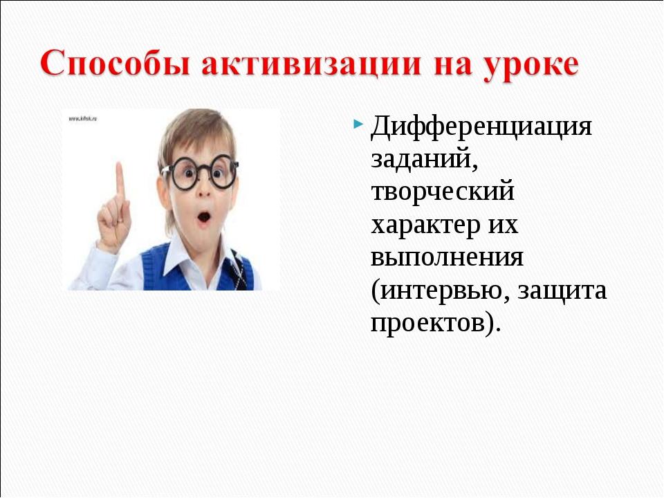 Дифференциация заданий, творческий характер их выполнения (интервью, защита п...