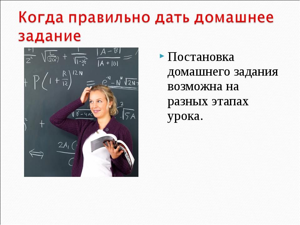Постановка домашнего задания возможна на разных этапах урока.