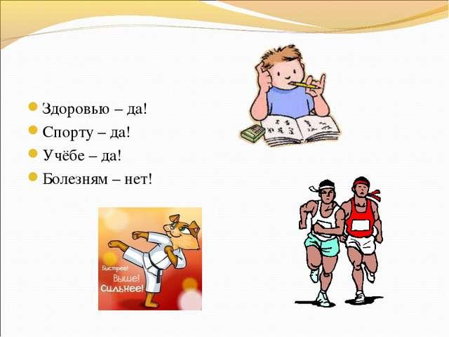 Здоровью – да! Спорту – да! Учёбе – да! Болезням – нет!